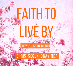 Faith to live by – How to Use Your Faith